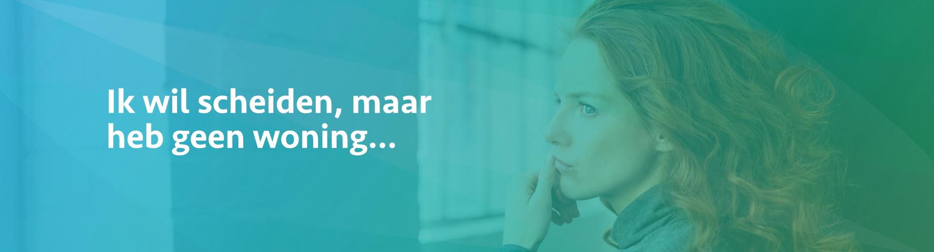 ik wil scheiden maar heb geen woning - Scheidingsplanner Maastricht - Heerlen - Gulpen